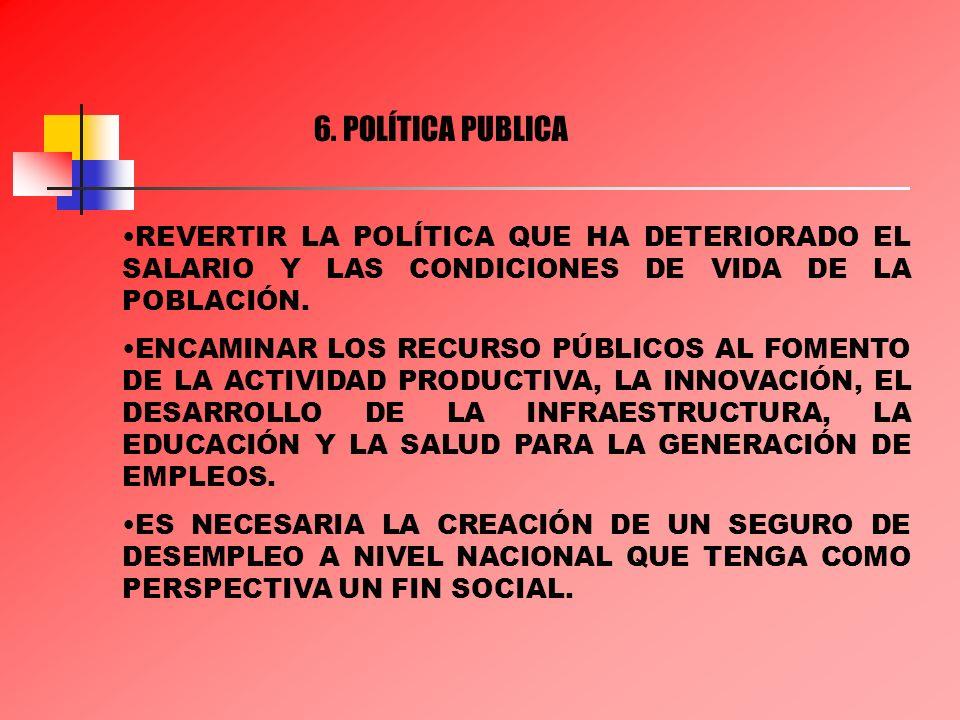 6. POLÍTICA PUBLICA REVERTIR LA POLÍTICA QUE HA DETERIORADO EL SALARIO Y LAS CONDICIONES DE VIDA DE LA POBLACIÓN.