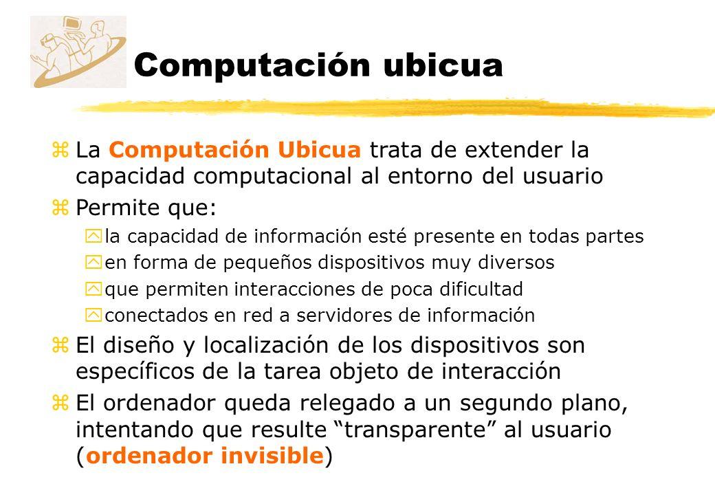 Computación ubicua La Computación Ubicua trata de extender la capacidad computacional al entorno del usuario.