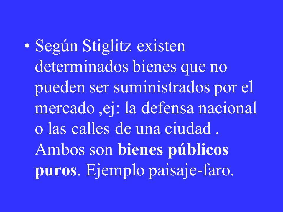 Según Stiglitz existen determinados bienes que no pueden ser suministrados por el mercado ,ej: la defensa nacional o las calles de una ciudad .