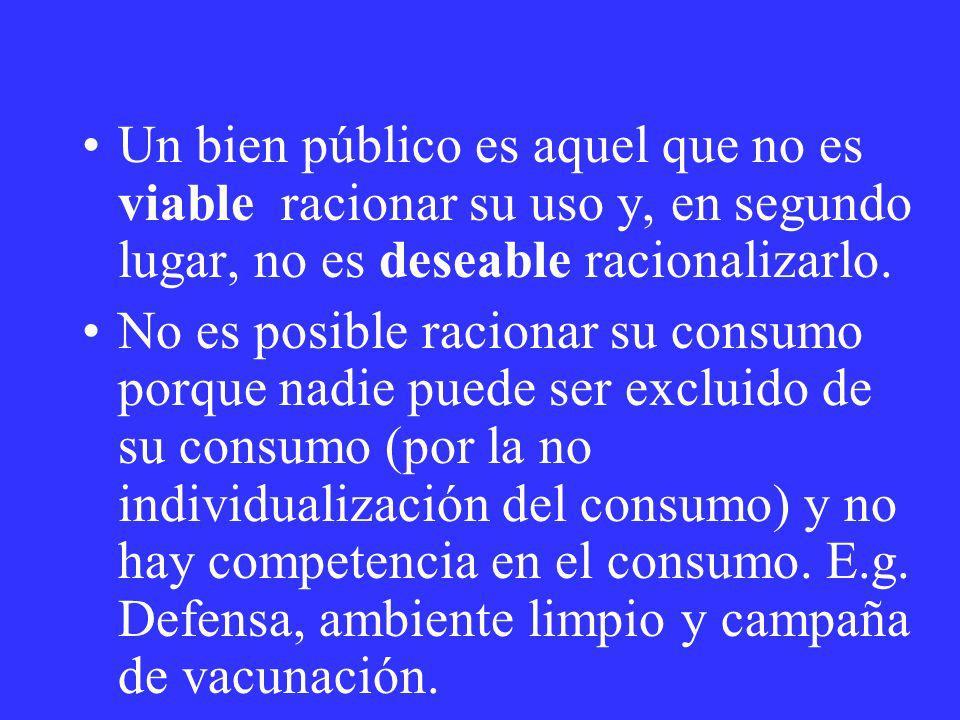 Un bien público es aquel que no es viable racionar su uso y, en segundo lugar, no es deseable racionalizarlo.
