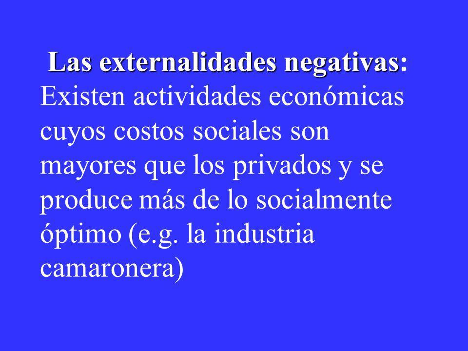 Las externalidades negativas: Existen actividades económicas cuyos costos sociales son mayores que los privados y se produce más de lo socialmente óptimo (e.g.