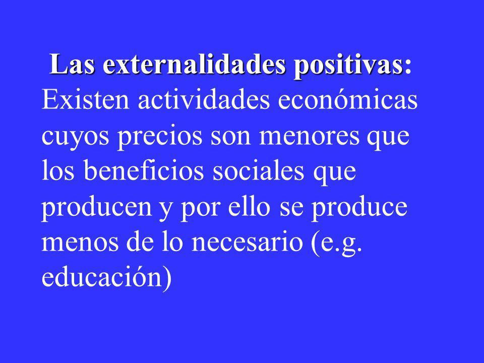 Las externalidades positivas: Existen actividades económicas cuyos precios son menores que los beneficios sociales que producen y por ello se produce menos de lo necesario (e.g.