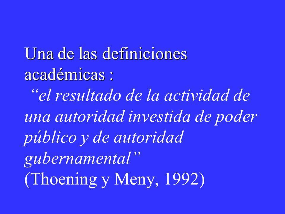 Una de las definiciones académicas : el resultado de la actividad de una autoridad investida de poder público y de autoridad gubernamental (Thoening y Meny, 1992)