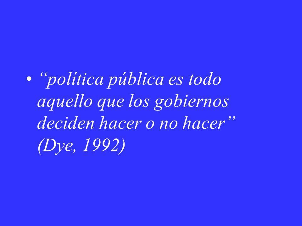 política pública es todo aquello que los gobiernos deciden hacer o no hacer (Dye, 1992)