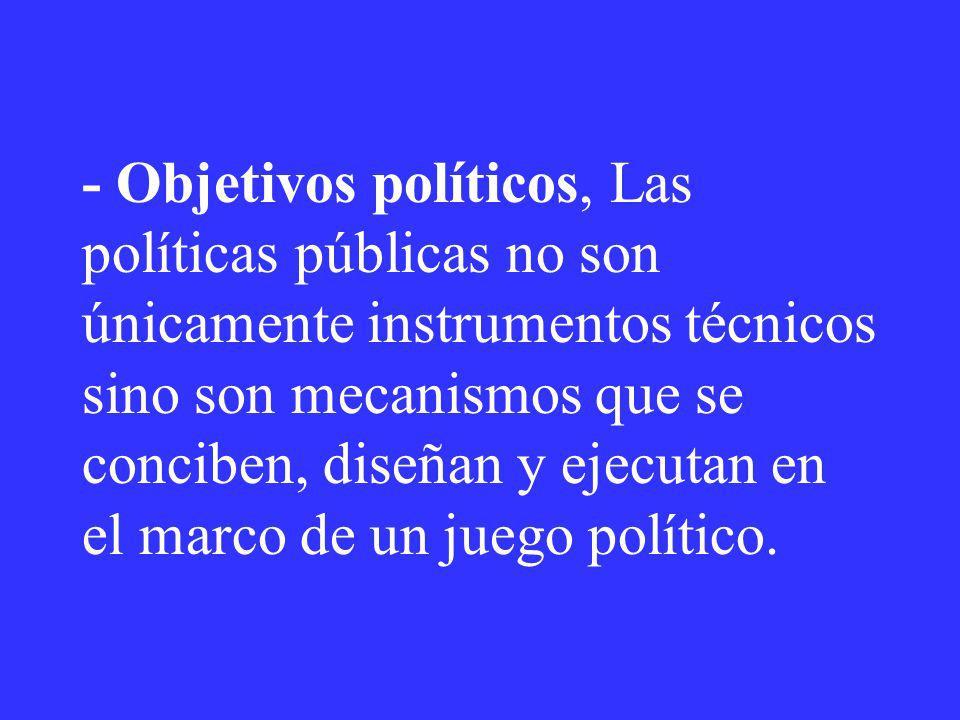 - Objetivos políticos, Las políticas públicas no son únicamente instrumentos técnicos sino son mecanismos que se conciben, diseñan y ejecutan en el marco de un juego político.