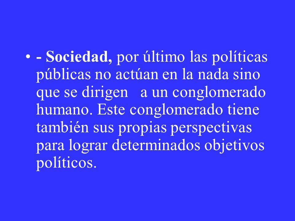 - Sociedad, por último las políticas públicas no actúan en la nada sino que se dirigen a un conglomerado humano.