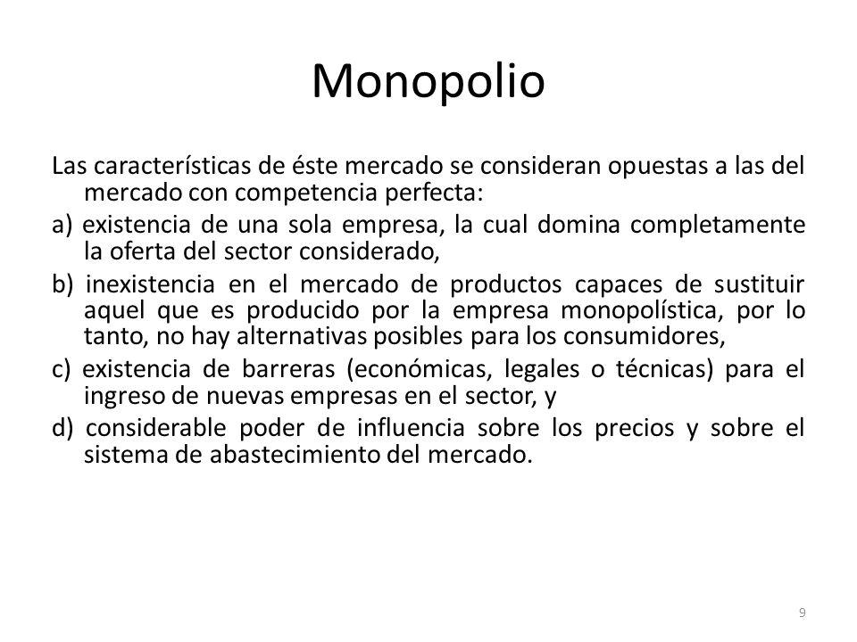 Monopolio Las características de éste mercado se consideran opuestas a las del mercado con competencia perfecta:
