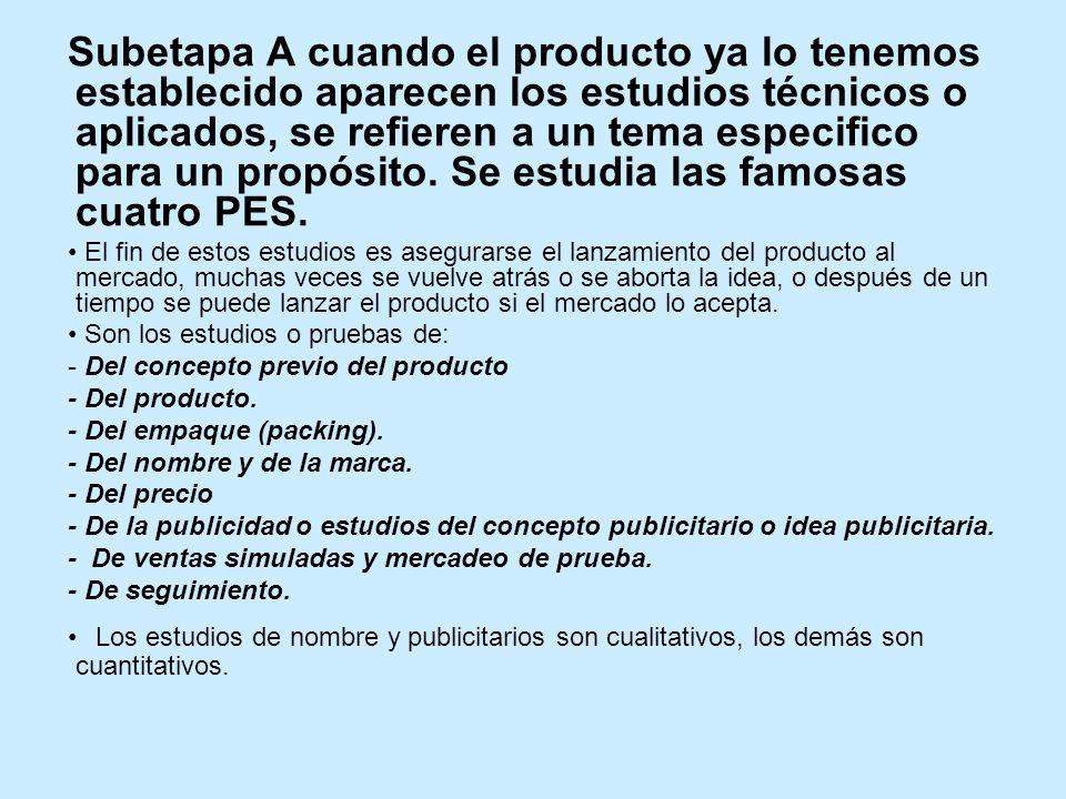 Subetapa A cuando el producto ya lo tenemos establecido aparecen los estudios técnicos o aplicados, se refieren a un tema especifico para un propósito. Se estudia las famosas cuatro PES.