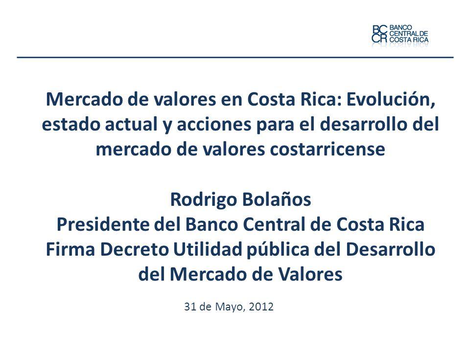Mercado de valores en Costa Rica: Evolución, estado actual y acciones para el desarrollo del mercado de valores costarricense Rodrigo Bolaños Presidente del Banco Central de Costa Rica Firma Decreto Utilidad pública del Desarrollo del Mercado de Valores