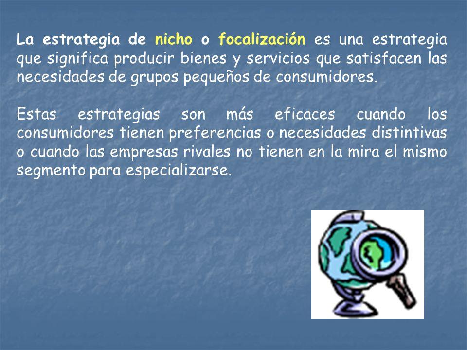 La estrategia de nicho o focalización es una estrategia que significa producir bienes y servicios que satisfacen las necesidades de grupos pequeños de consumidores.
