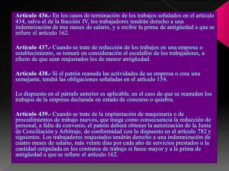 Artículo 436.- En los casos de terminación de los trabajos señalados en el artículo 434, salvo el de la fracción IV, los trabajadores tendrán derecho a una indemnización de tres meses de salario, y a recibir la prima de antigüedad a que se refiere el artículo 162.