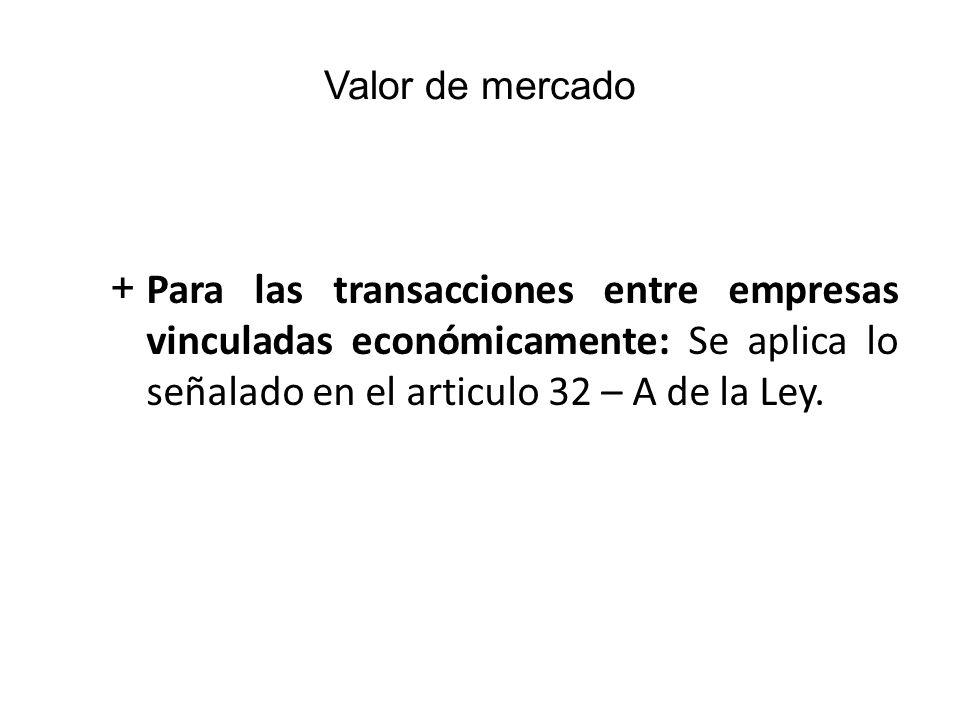 Valor de mercado Para las transacciones entre empresas vinculadas económicamente: Se aplica lo señalado en el articulo 32 – A de la Ley.