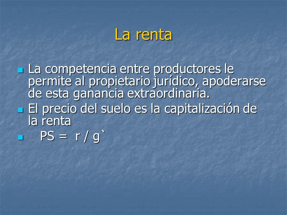La renta La competencia entre productores le permite al propietario jurídico, apoderarse de esta ganancia extraordinaria.