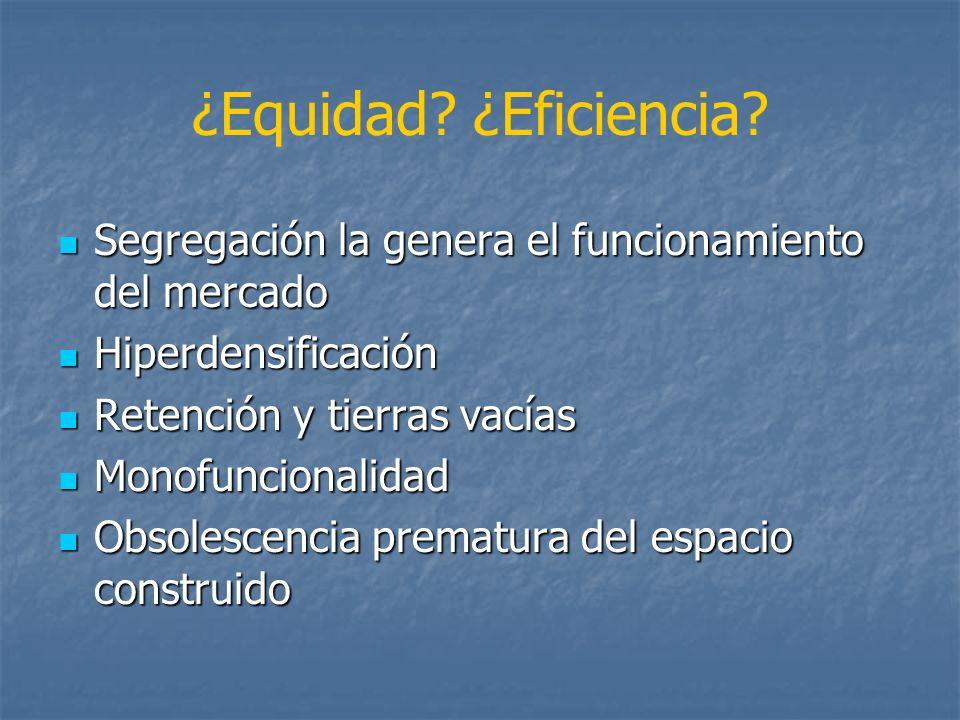 ¿Equidad ¿Eficiencia Segregación la genera el funcionamiento del mercado. Hiperdensificación. Retención y tierras vacías.