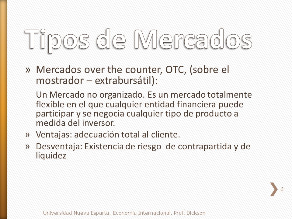 Tipos de Mercados Mercados over the counter, OTC, (sobre el mostrador – extrabursátil):