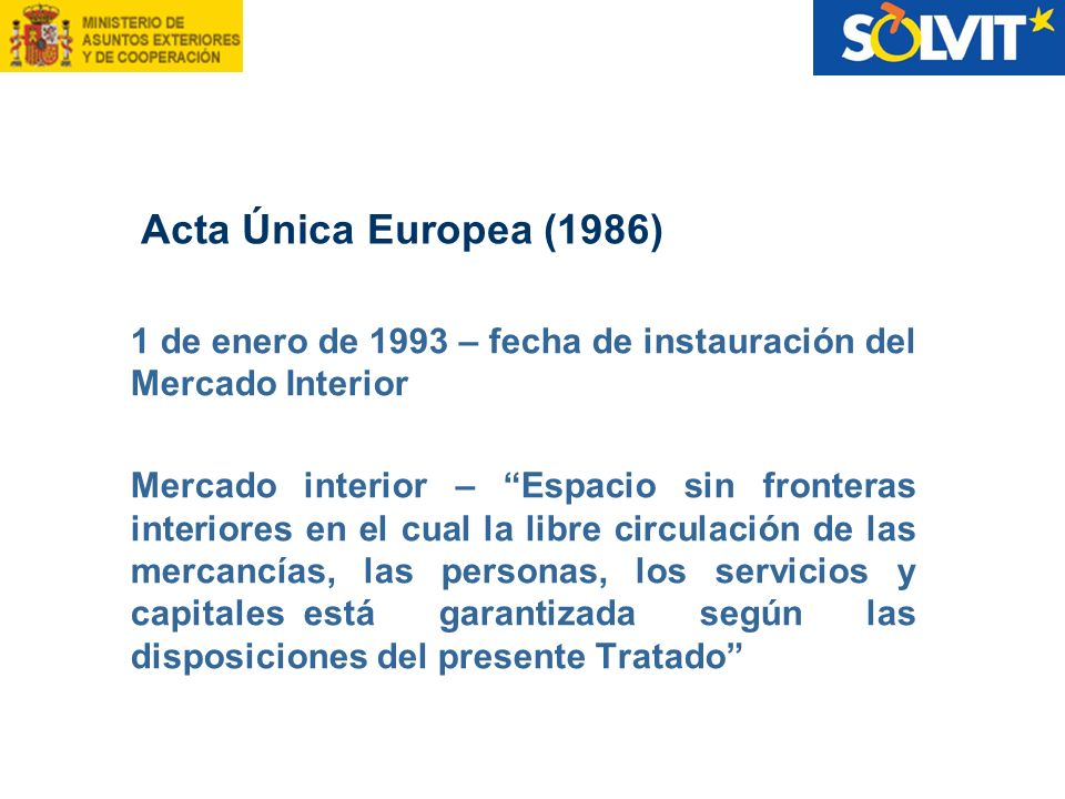 Acta Única Europea (1986) 1 de enero de 1993 – fecha de instauración del Mercado Interior.