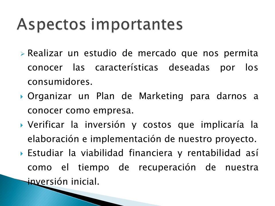 Aspectos importantes Realizar un estudio de mercado que nos permita conocer las características deseadas por los consumidores.