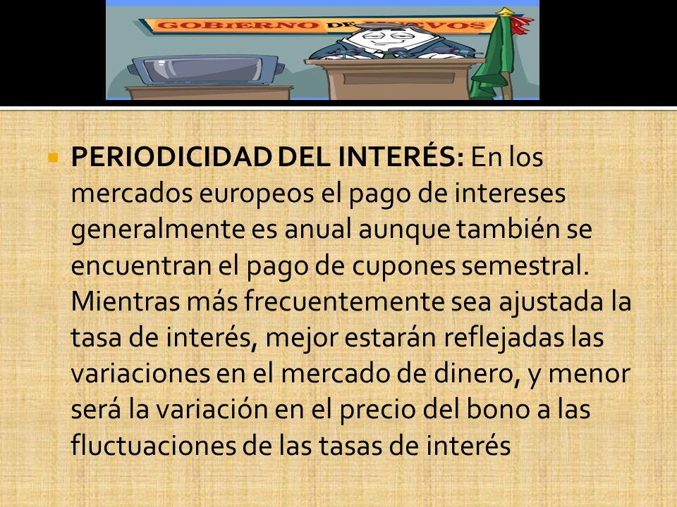 PERIODICIDAD DEL INTERÉS: En los mercados europeos el pago de intereses generalmente es anual aunque también se encuentran el pago de cupones semestral.
