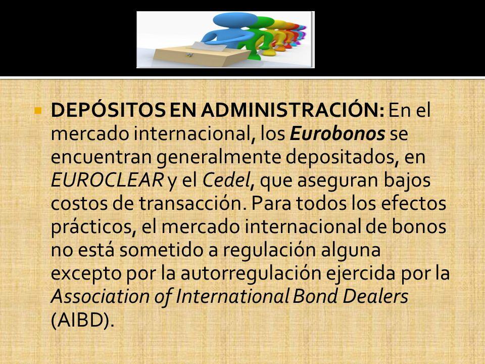 DEPÓSITOS EN ADMINISTRACIÓN: En el mercado internacional, los Eurobonos se encuentran generalmente depositados, en EUROCLEAR y el Cedel, que aseguran bajos costos de transacción.