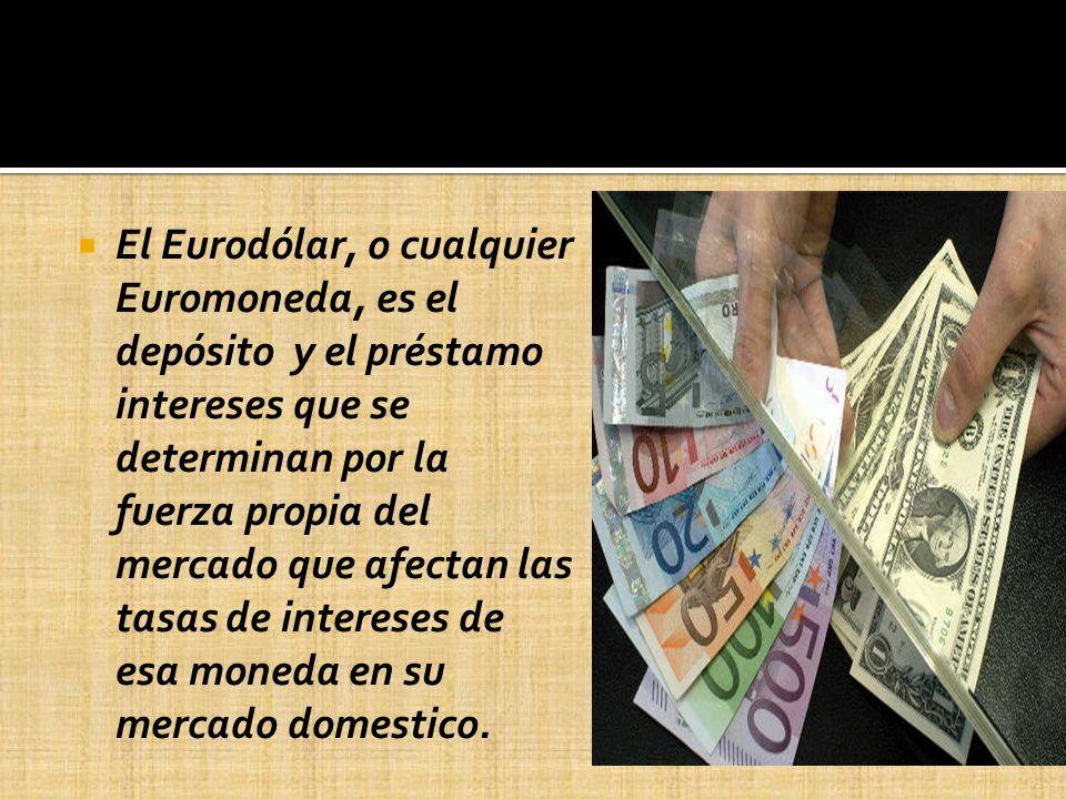 El Eurodólar, o cualquier Euromoneda, es el depósito y el préstamo intereses que se determinan por la fuerza propia del mercado que afectan las tasas de intereses de esa moneda en su mercado domestico.