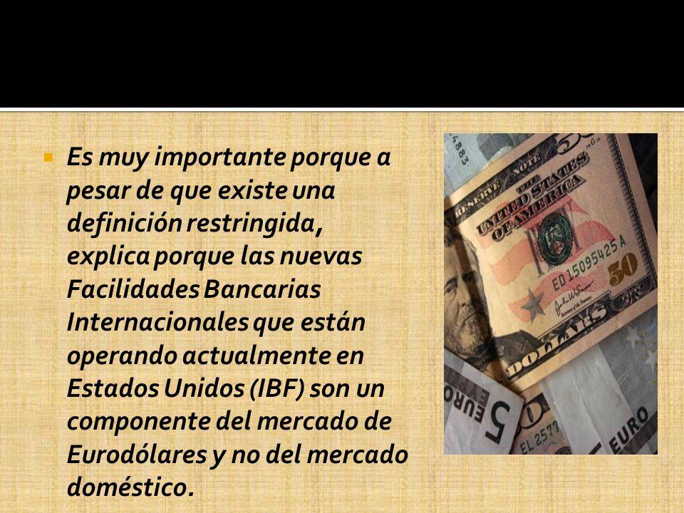 Es muy importante porque a pesar de que existe una definición restringida, explica porque las nuevas Facilidades Bancarias Internacionales que están operando actualmente en Estados Unidos (IBF) son un componente del mercado de Eurodólares y no del mercado doméstico.