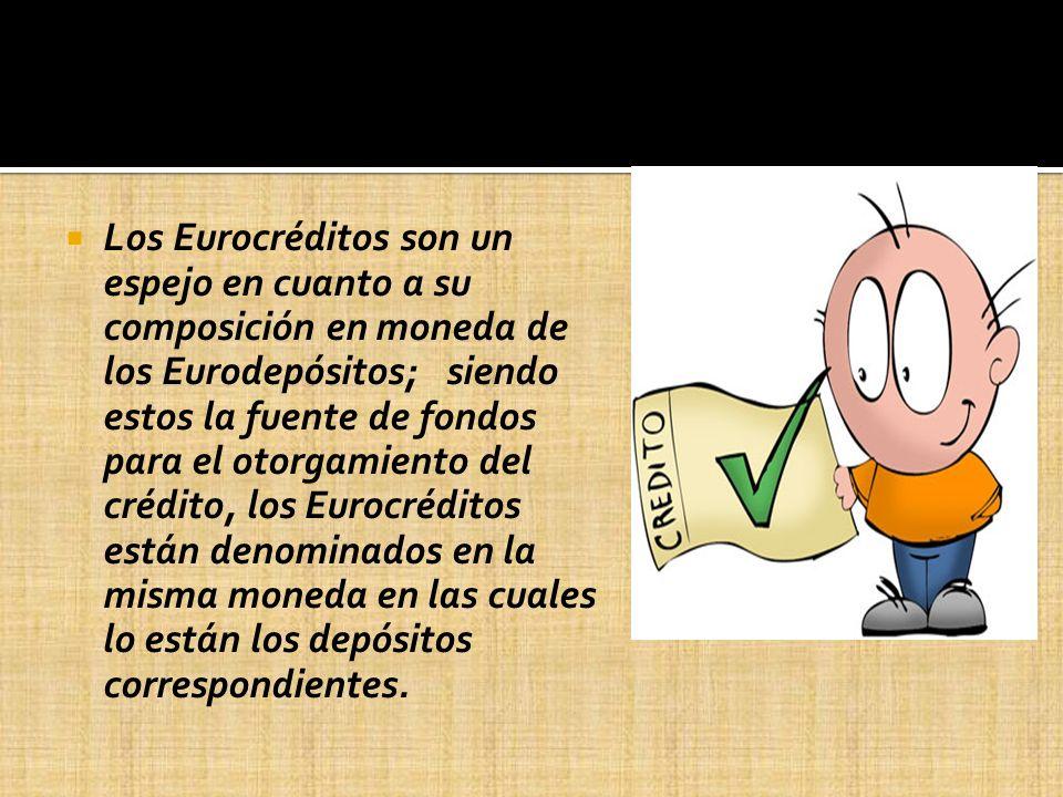 Los Eurocréditos son un espejo en cuanto a su composición en moneda de los Eurodepósitos; siendo estos la fuente de fondos para el otorgamiento del crédito, los Eurocréditos están denominados en la misma moneda en las cuales lo están los depósitos correspondientes.