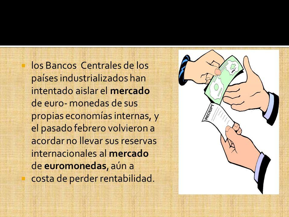 los Bancos Centrales de los países industrializados han intentado aislar el mercado de euro- monedas de sus propias economías internas, y el pasado febrero volvieron a acordar no llevar sus reservas internacionales al mercado de euromonedas, aún a