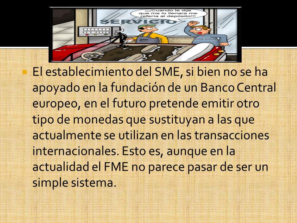 El establecimiento del SME, si bien no se ha apoyado en la fundación de un Banco Central europeo, en el futuro pretende emitir otro tipo de monedas que sustituyan a las que actualmente se utilizan en las transacciones internacionales.