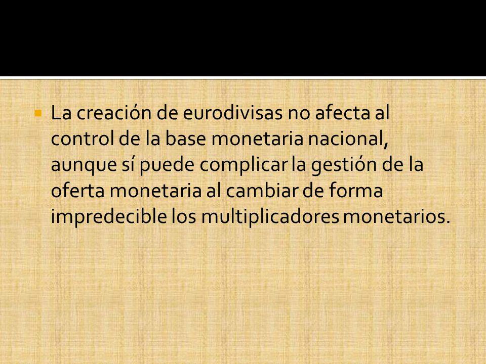 La creación de eurodivisas no afecta al control de la base monetaria nacional, aunque sí puede complicar la gestión de la oferta monetaria al cambiar de forma impredecible los multiplicadores monetarios.