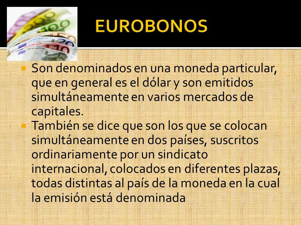 EUROBONOS Son denominados en una moneda particular, que en general es el dólar y son emitidos simultáneamente en varios mercados de capitales.