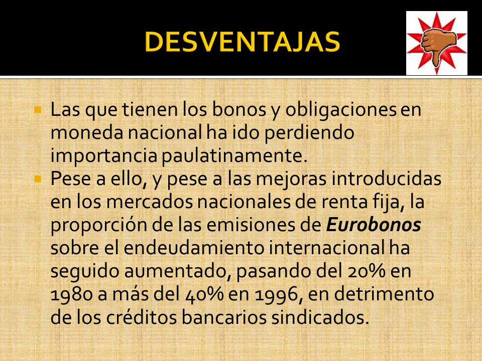 DESVENTAJAS Las que tienen los bonos y obligaciones en moneda nacional ha ido perdiendo importancia paulatinamente.