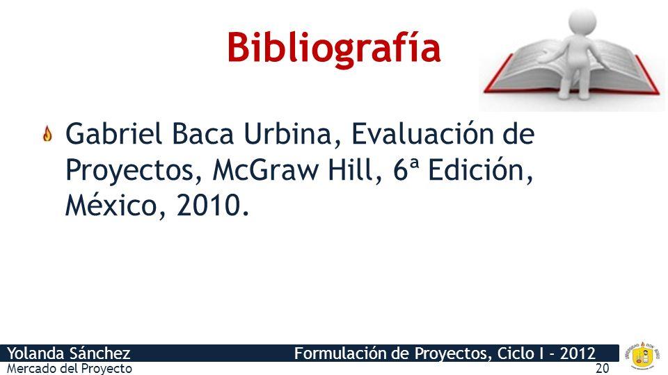 Bibliografía Gabriel Baca Urbina, Evaluación de Proyectos, McGraw Hill, 6ª Edición, México, 2010.