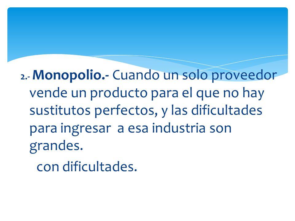 2.- Monopolio.- Cuando un solo proveedor vende un producto para el que no hay sustitutos perfectos, y las dificultades para ingresar a esa industria son grandes.