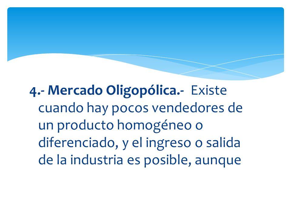 4.- Mercado Oligopólica.- Existe cuando hay pocos vendedores de un producto homogéneo o diferenciado, y el ingreso o salida de la industria es posible, aunque