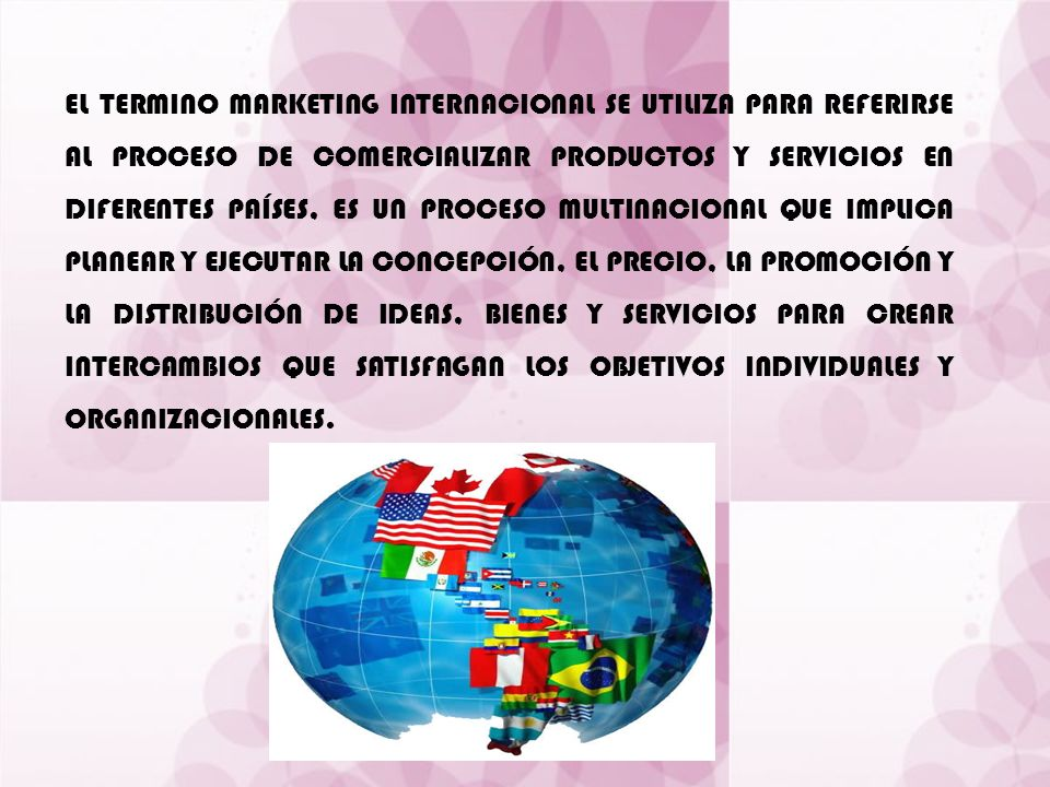 EL TERMINO MARKETING INTERNACIONAL SE UTILIZA PARA REFERIRSE AL PROCESO DE COMERCIALIZAR PRODUCTOS Y SERVICIOS EN DIFERENTES PAÍSES, ES UN PROCESO MULTINACIONAL QUE IMPLICA PLANEAR Y EJECUTAR LA CONCEPCIÓN, EL PRECIO, LA PROMOCIÓN Y LA DISTRIBUCIÓN DE IDEAS, BIENES Y SERVICIOS PARA CREAR INTERCAMBIOS QUE SATISFAGAN LOS OBJETIVOS INDIVIDUALES Y ORGANIZACIONALES.