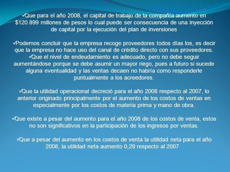 Que para el año 2008, el capital de trabajo de la compañía aumento en $120.899 millones de pesos lo cual puede ser consecuencia de una inyección de capital por la ejecución del plan de inversiones