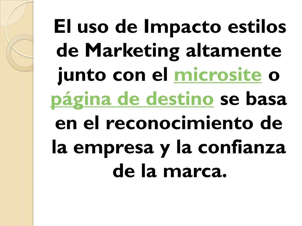 El uso de Impacto estilos de Marketing altamente junto con el microsite o página de destino se basa en el reconocimiento de la empresa y la confianza de la marca.