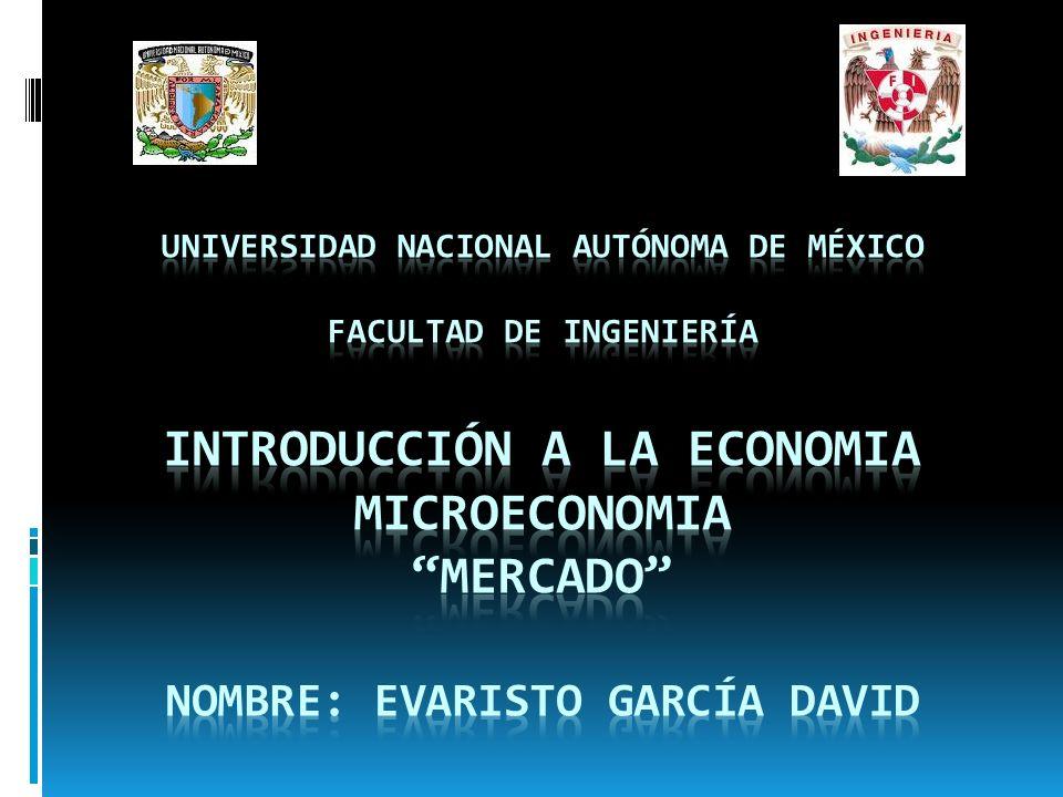 UNIVERSIDAD NACIONAL AUTÓNOMA DE MÉXICO FACULTAD DE INGENIERÍA INTRODUCCIÓN A LA ECONOMIA MICROECONOMIA MERCADO NOMBRE: EVARISTO GARCÍA DAVID