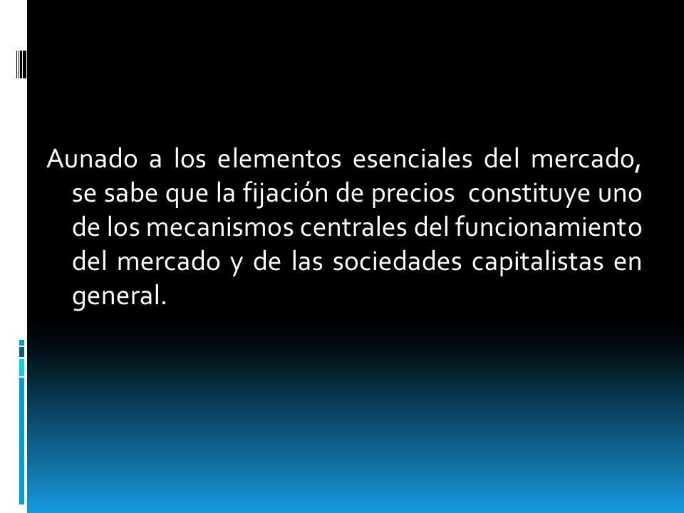 Aunado a los elementos esenciales del mercado, se sabe que la fijación de precios constituye uno de los mecanismos centrales del funcionamiento del mercado y de las sociedades capitalistas en general.