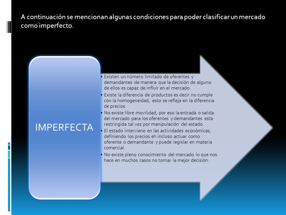 A continuación se mencionan algunas condiciones para poder clasificar un mercado como imperfecto.