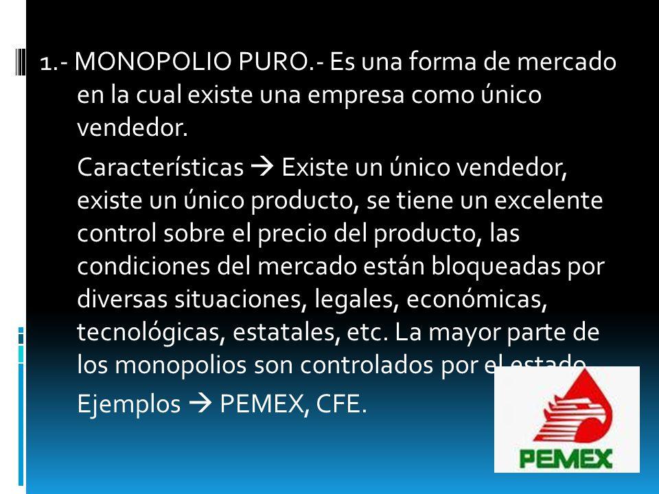 1.- MONOPOLIO PURO.- Es una forma de mercado en la cual existe una empresa como único vendedor.
