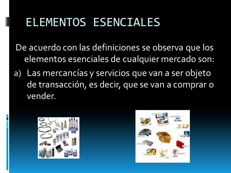 ELEMENTOS ESENCIALES De acuerdo con las definiciones se observa que los elementos esenciales de cualquier mercado son: