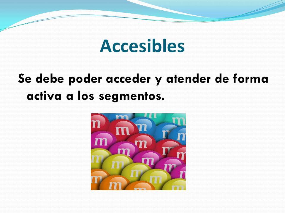 Accesibles Se debe poder acceder y atender de forma activa a los segmentos.