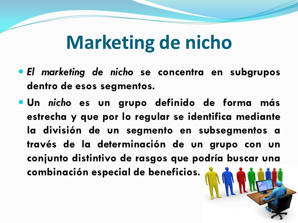 Marketing de nicho El marketing de nicho se concentra en subgrupos dentro de esos segmentos.