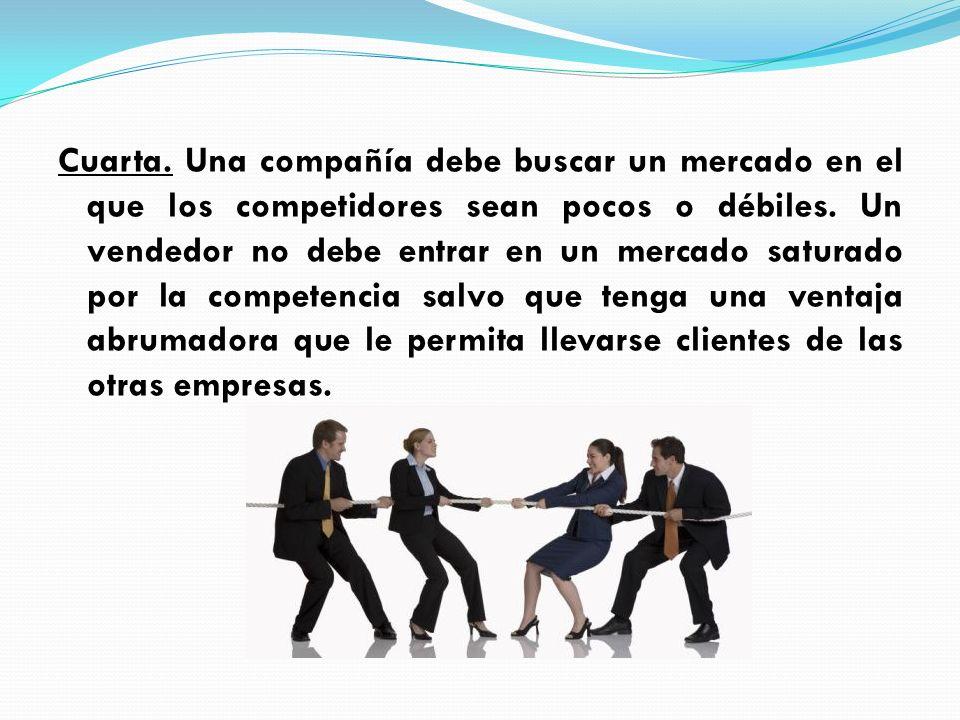 Cuarta. Una compañía debe buscar un mercado en el que los competidores sean pocos o débiles.