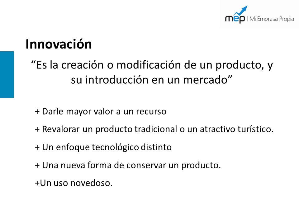 Innovación Es la creación o modificación de un producto, y su introducción en un mercado + Darle mayor valor a un recurso.