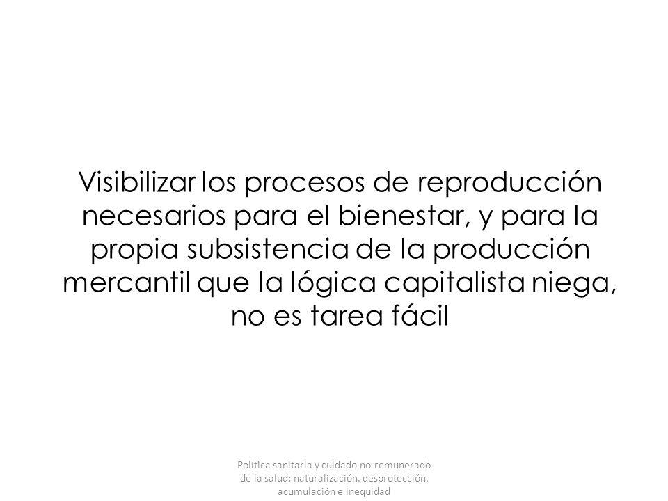 Visibilizar los procesos de reproducción necesarios para el bienestar, y para la propia subsistencia de la producción mercantil que la lógica capitalista niega, no es tarea fácil