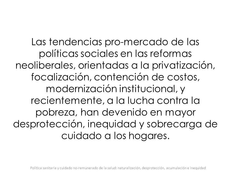 Las tendencias pro-mercado de las políticas sociales en las reformas neoliberales, orientadas a la privatización, focalización, contención de costos, modernización institucional, y recientemente, a la lucha contra la pobreza, han devenido en mayor desprotección, inequidad y sobrecarga de cuidado a los hogares.