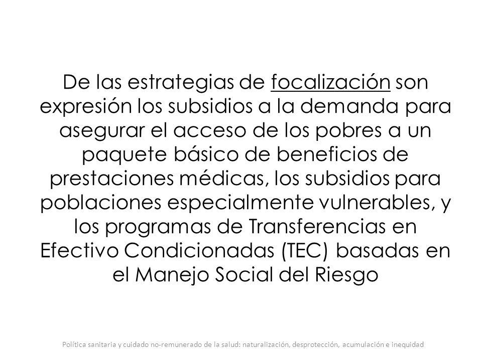 De las estrategias de focalización son expresión los subsidios a la demanda para asegurar el acceso de los pobres a un paquete básico de beneficios de prestaciones médicas, los subsidios para poblaciones especialmente vulnerables, y los programas de Transferencias en Efectivo Condicionadas (TEC) basadas en el Manejo Social del Riesgo