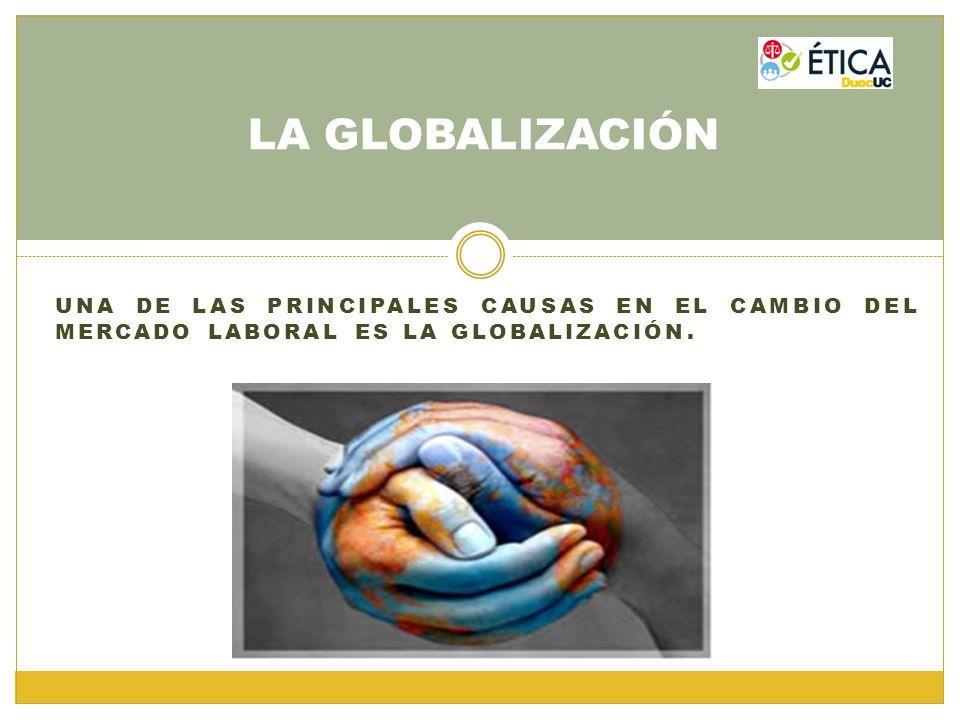 LA GLOBALIZACIÓN Una de las principales causas en el cambio del mercado laboral es la globalización.